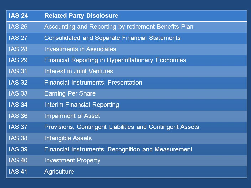 IAS 24 Related Party Disclosure. IAS 26. Accounting and Reporting by retirement Benefits Plan. IAS 27.