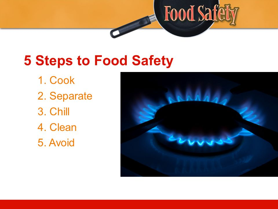 5 Steps to Food Safety 1. Cook 2. Separate 3. Chill 4. Clean 5. Avoid