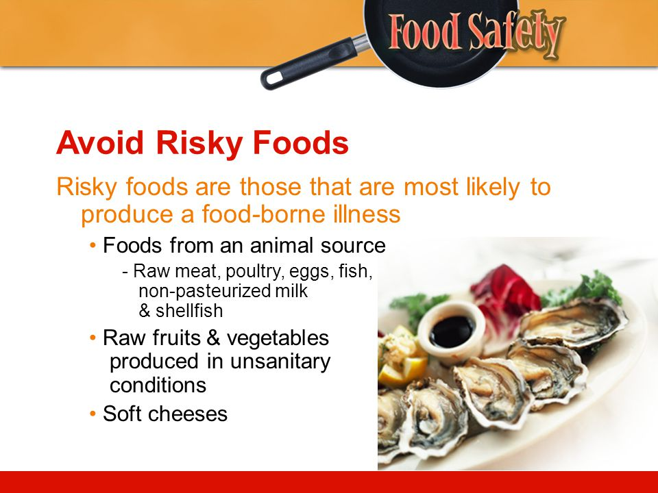 Avoid Risky Foods Risky foods are those that are most likely to produce a food-borne illness. • Foods from an animal source.