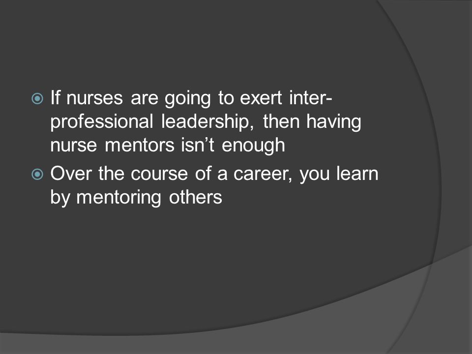 If nurses are going to exert inter-professional leadership, then having nurse mentors isn't enough