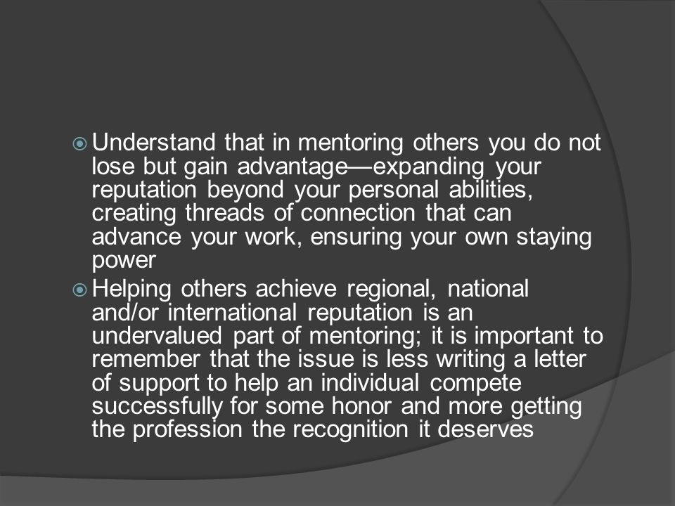 Understand that in mentoring others you do not lose but gain advantage—expanding your reputation beyond your personal abilities, creating threads of connection that can advance your work, ensuring your own staying power