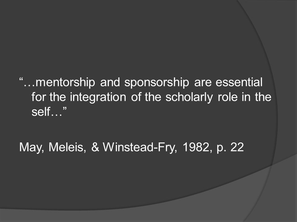 …mentorship and sponsorship are essential for the integration of the scholarly role in the self… May, Meleis, & Winstead-Fry, 1982, p.