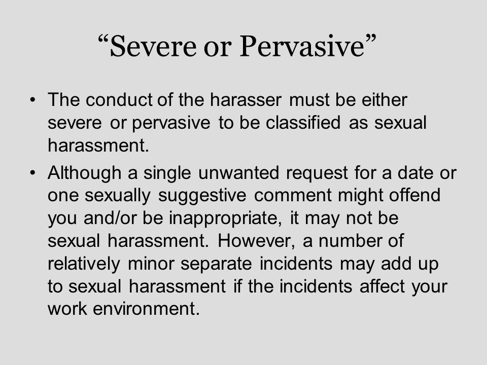 Severe or Pervasive The conduct of the harasser must be either severe or pervasive to be classified as sexual harassment.