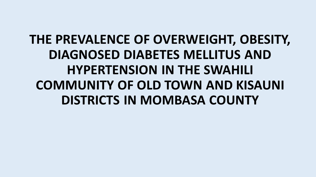 THE PREVALENCE OF OVERWEIGHT, OBESITY, DIAGNOSED DIABETES MELLITUS AND HYPERTENSION IN THE SWAHILI COMMUNITY OF OLD TOWN AND KISAUNI DISTRICTS IN MOMBASA COUNTY