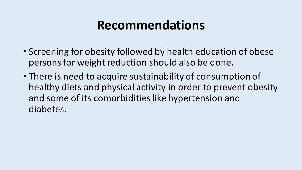 Recommendations Screening for obesity followed by health education of obese persons for weight reduction should also be done.