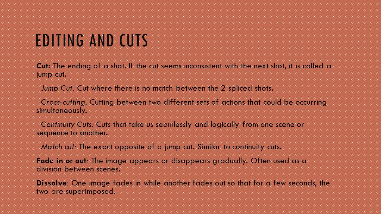Editing and cuts Cut: The ending of a shot. If the cut seems inconsistent with the next shot, it is called a jump cut.