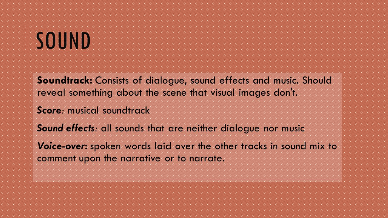 Sound Soundtrack: Consists of dialogue, sound effects and music. Should reveal something about the scene that visual images don t.