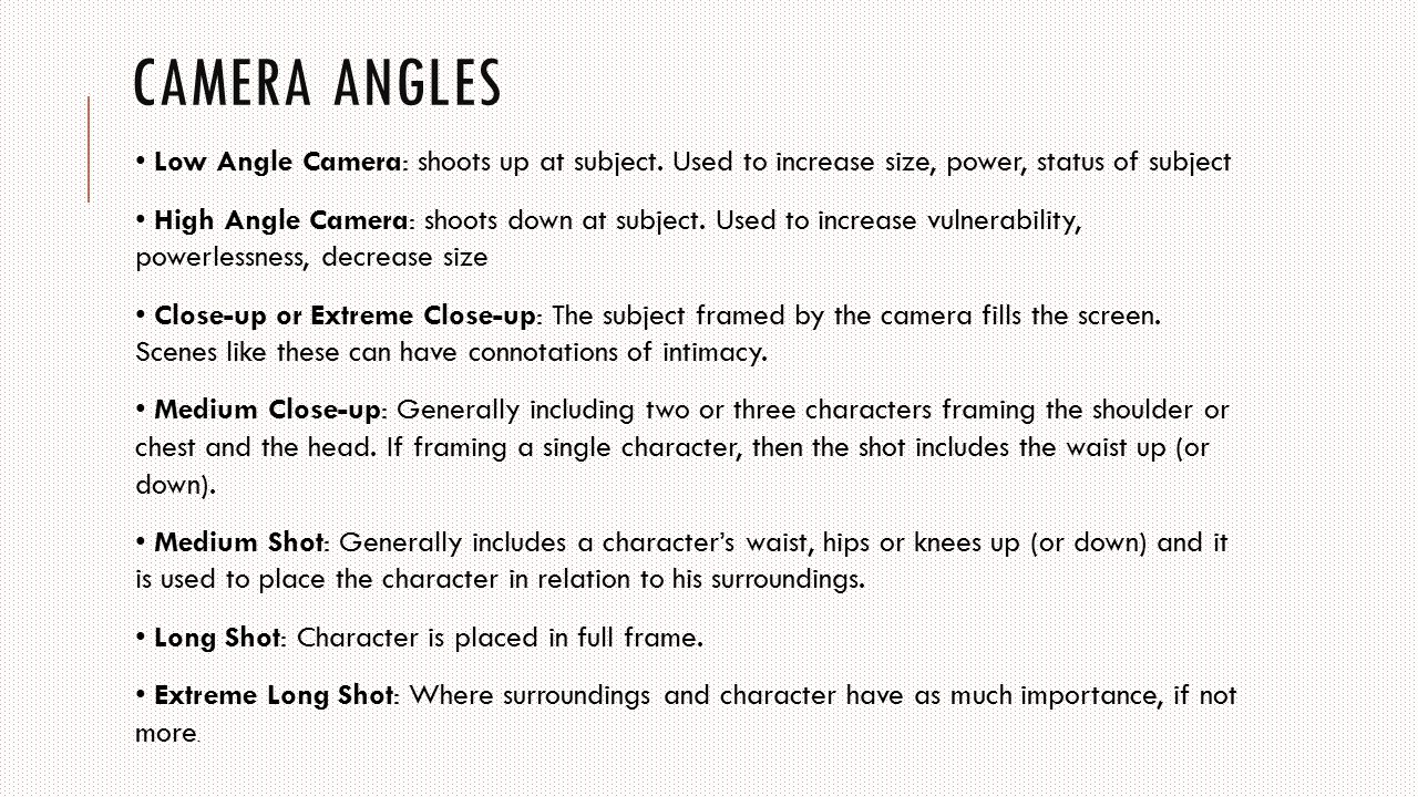 Camera angles • Low Angle Camera: shoots up at subject. Used to increase size, power, status of subject.