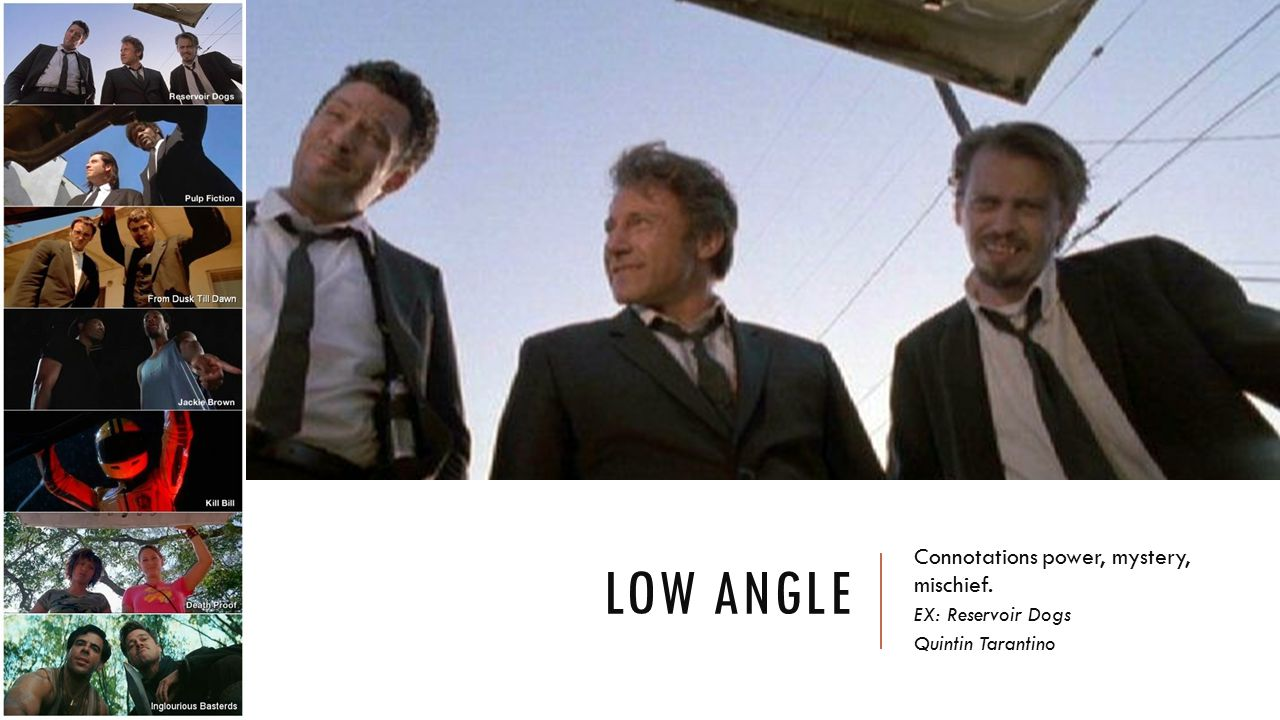 Low angle Connotations power, mystery, mischief. EX: Reservoir Dogs