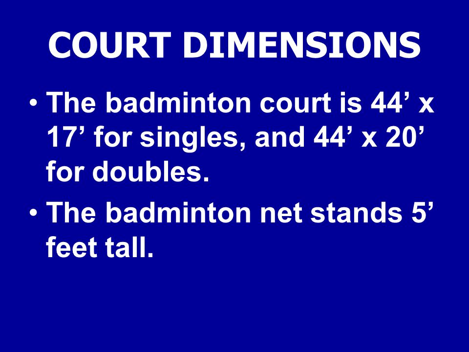 COURT DIMENSIONS The badminton court is 44' x 17' for singles, and 44' x 20' for doubles.