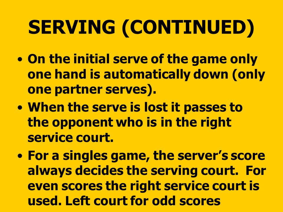 SERVING (CONTINUED) On the initial serve of the game only one hand is automatically down (only one partner serves).