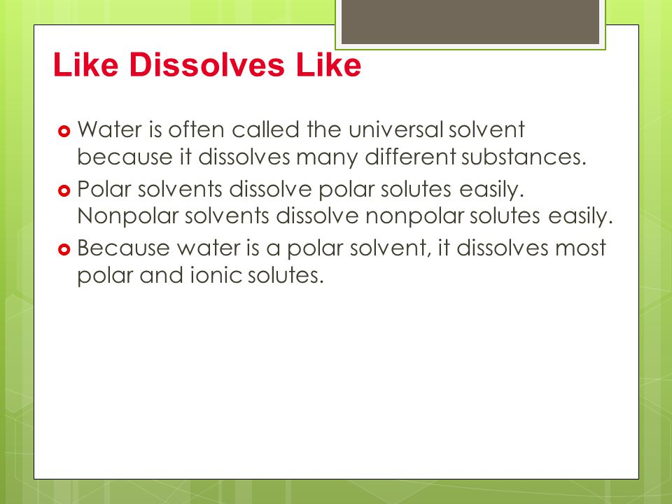 Like Dissolves Like Water is often called the universal solvent because it dissolves many different substances.