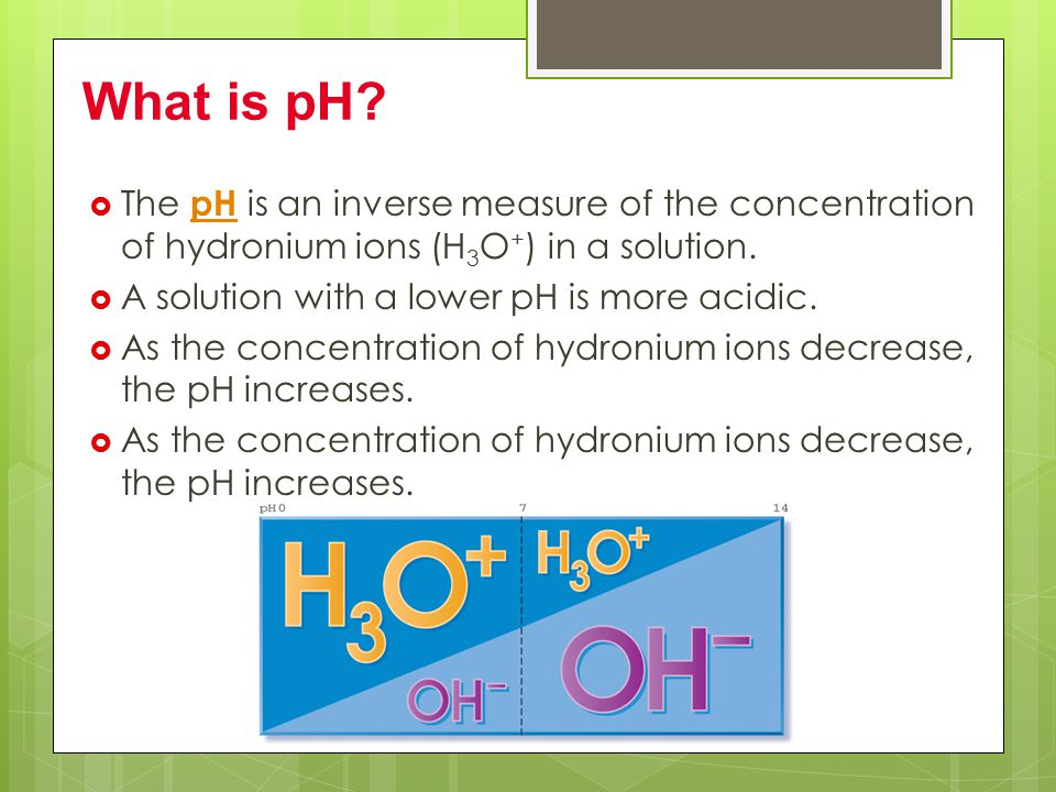 What is pH The pH is an inverse measure of the concentration of hydronium ions (H3O+) in a solution.