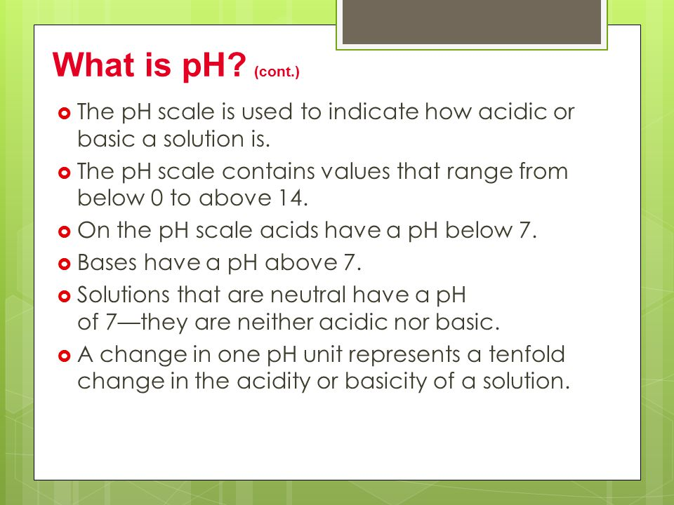 What is pH (cont.) The pH scale is used to indicate how acidic or basic a solution is.