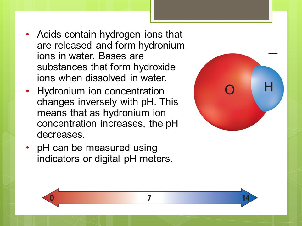 Acids contain hydrogen ions that are released and form hydronium ions in water. Bases are substances that form hydroxide ions when dissolved in water.