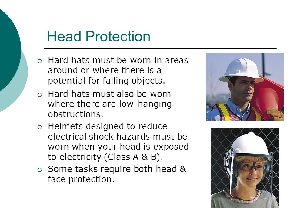 Head Protection Hard hats must be worn in areas around or where there is a potential for falling objects.