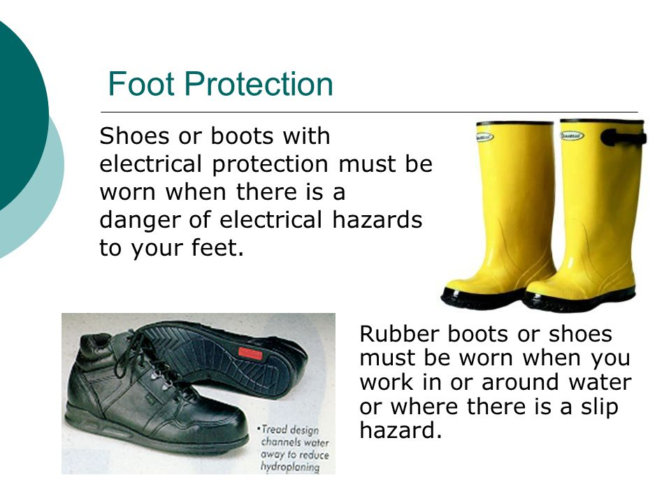 Foot Protection Shoes or boots with electrical protection must be worn when there is a danger of electrical hazards to your feet.