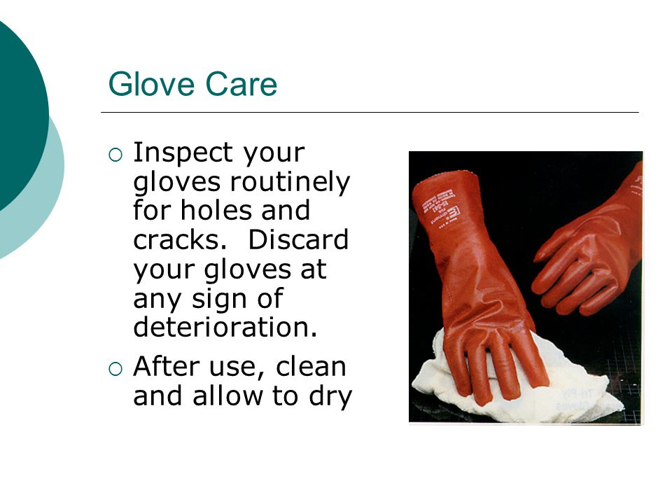Glove Care Inspect your gloves routinely for holes and cracks. Discard your gloves at any sign of deterioration.