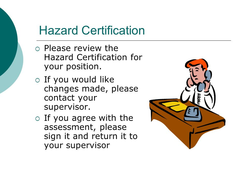 Hazard Certification Please review the Hazard Certification for your position. If you would like changes made, please contact your supervisor.