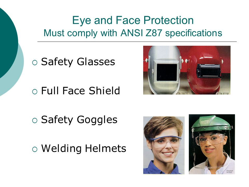 Eye and Face Protection Must comply with ANSI Z87 specifications