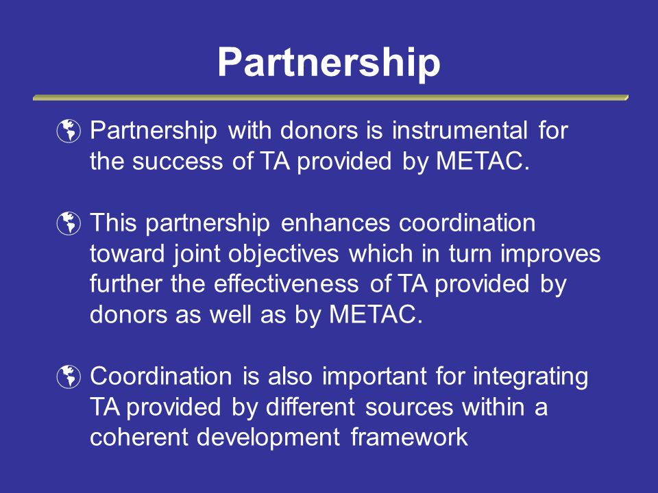 Partnership Partnership with donors is instrumental for the success of TA provided by METAC.