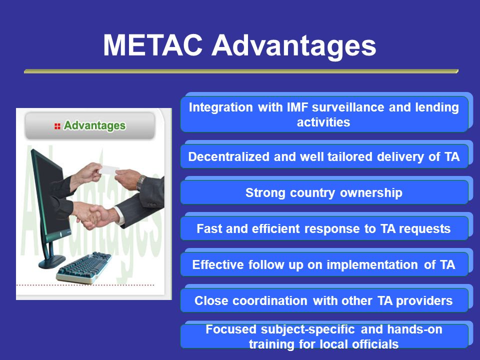 METAC Advantages Integration with IMF surveillance and lending activities. Decentralized and well tailored delivery of TA.