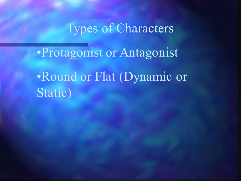 Types of Characters Protagonist or Antagonist Round or Flat (Dynamic or Static)