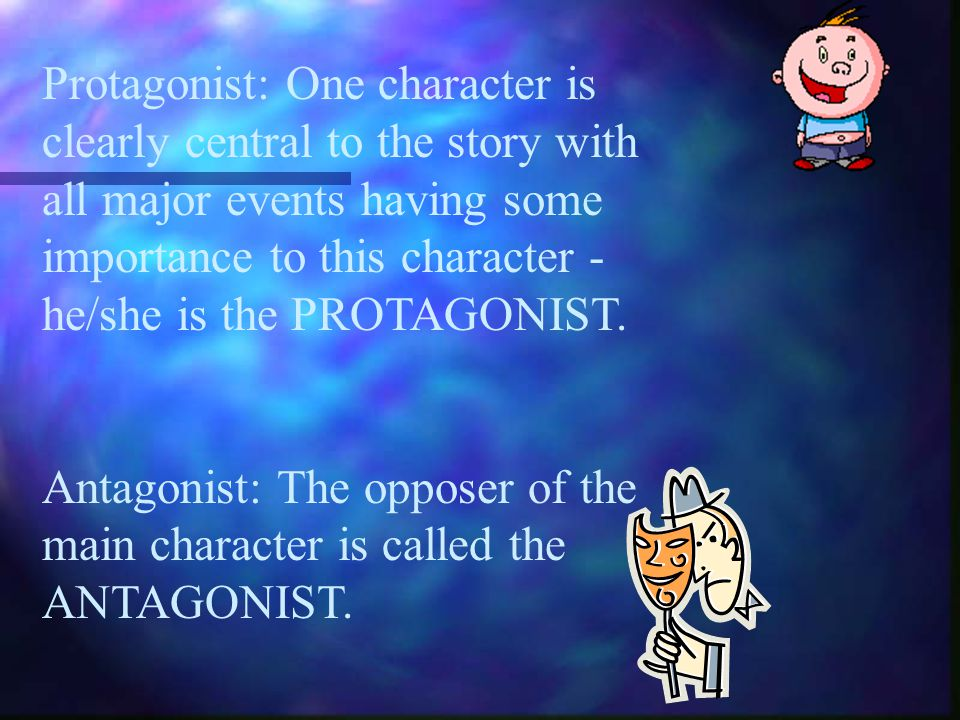Protagonist: One character is clearly central to the story with all major events having some importance to this character - he/she is the PROTAGONIST.