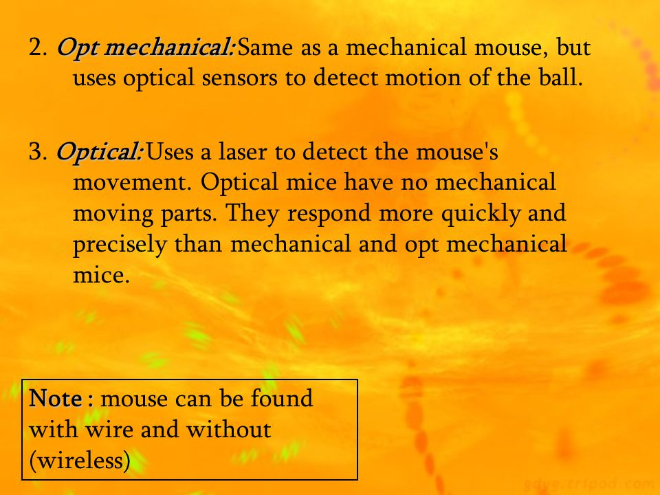 2. Opt mechanical: Same as a mechanical mouse, but uses optical sensors to detect motion of the ball.