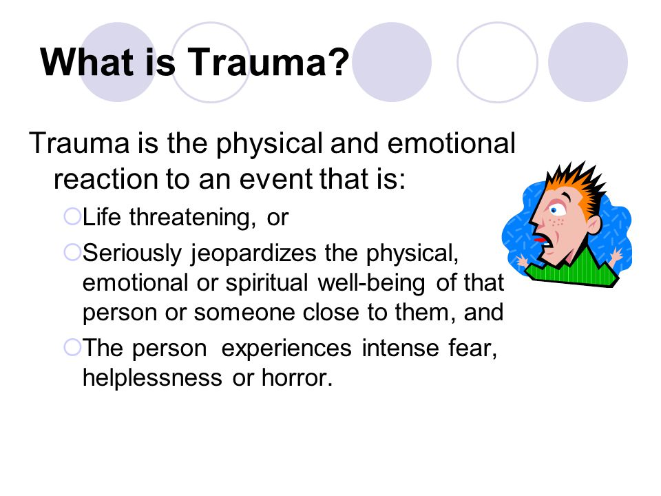 What is Trauma Trauma is the physical and emotional reaction to an event that is: Life threatening, or.