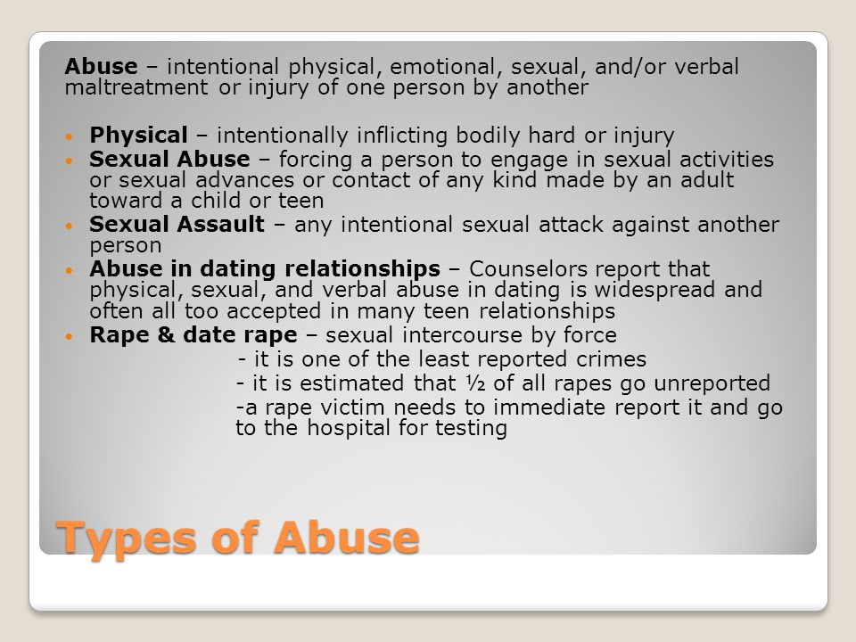Abuse – intentional physical, emotional, sexual, and/or verbal maltreatment or injury of one person by another