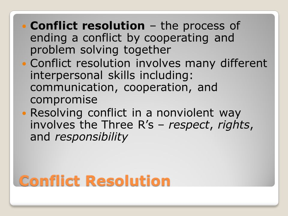 Conflict resolution – the process of ending a conflict by cooperating and problem solving together