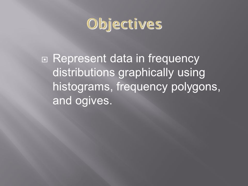 Objectives Represent data in frequency distributions graphically using histograms, frequency polygons, and ogives.
