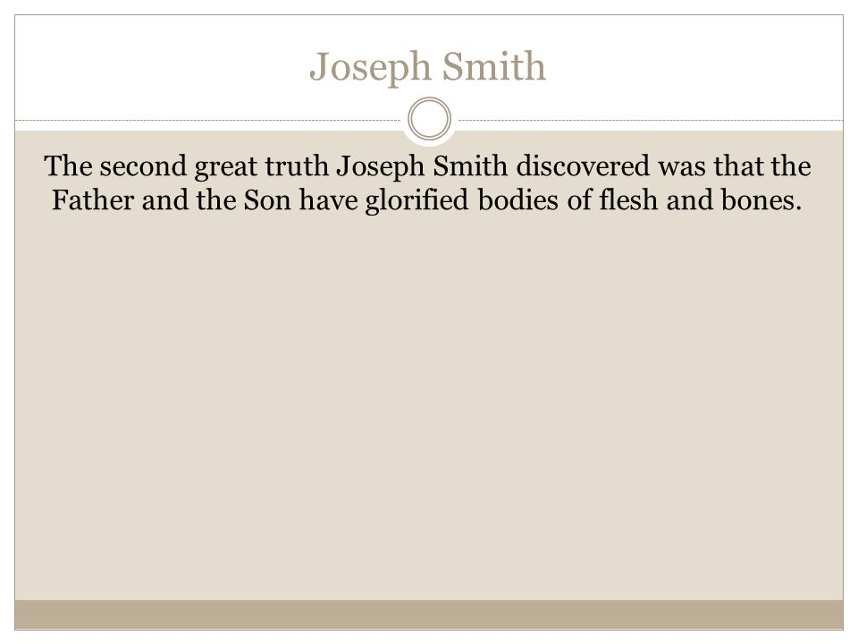 Joseph Smith The second great truth Joseph Smith discovered was that the Father and the Son have glorified bodies of flesh and bones.