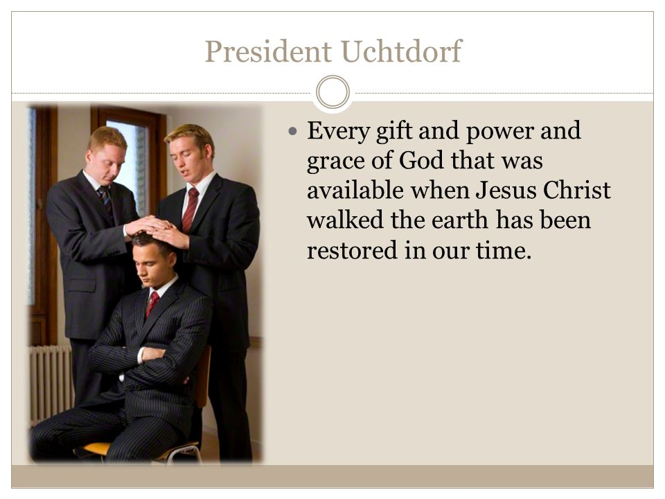President Uchtdorf Every gift and power and grace of God that was available when Jesus Christ walked the earth has been restored in our time.