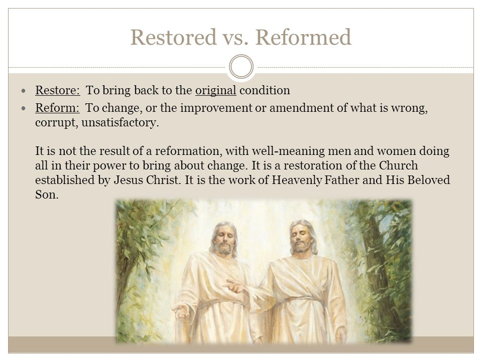 Restored vs. Reformed Restore: To bring back to the original condition