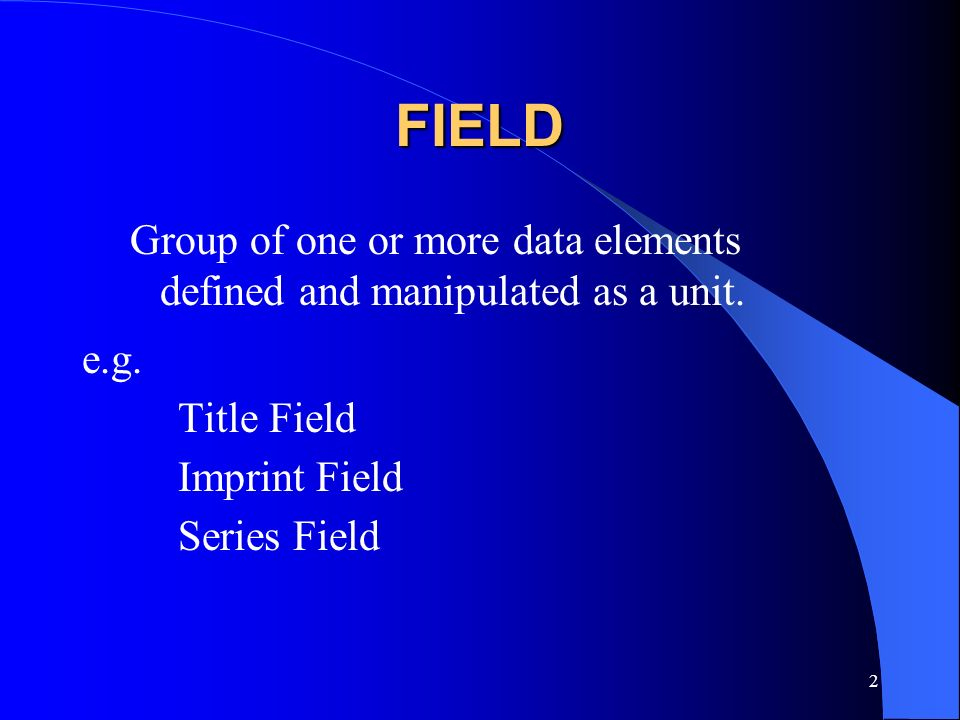 FIELD Group of one or more data elements defined and manipulated as a unit. e.g. Title Field. Imprint Field.