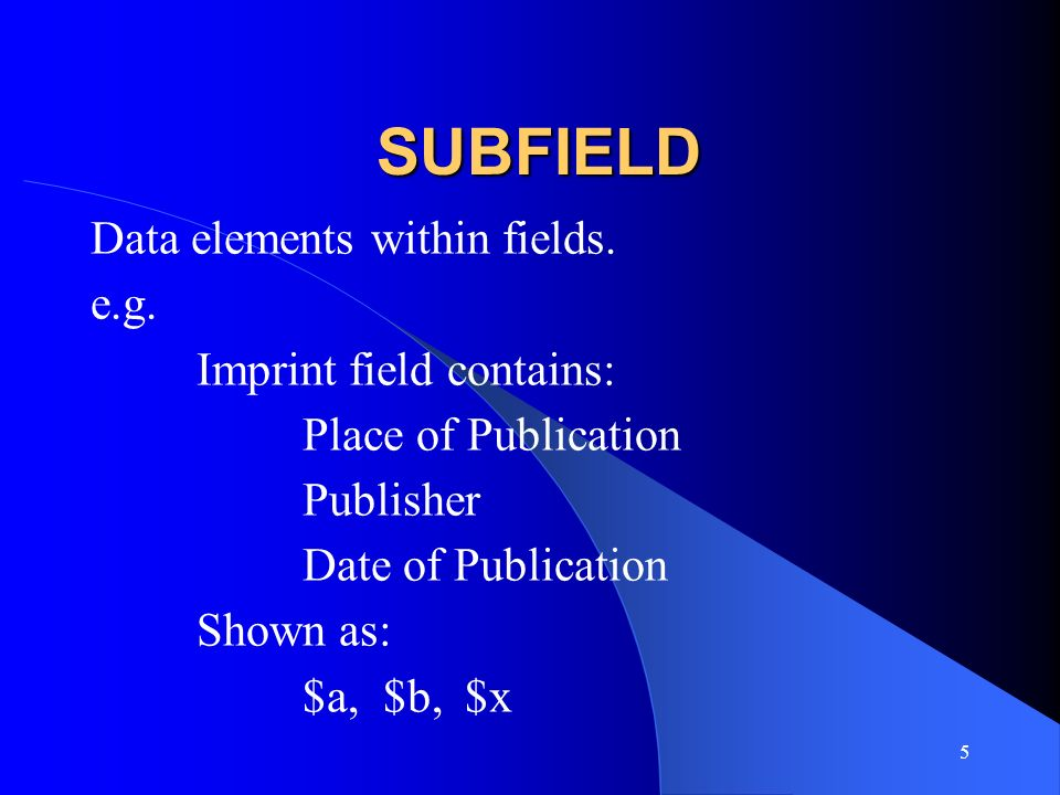 SUBFIELD Data elements within fields. e.g. Imprint field contains: