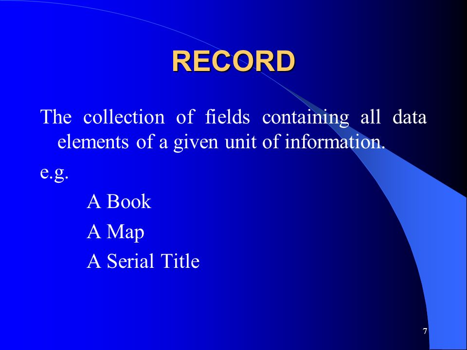 RECORD The collection of fields containing all data elements of a given unit of information. e.g. A Book.