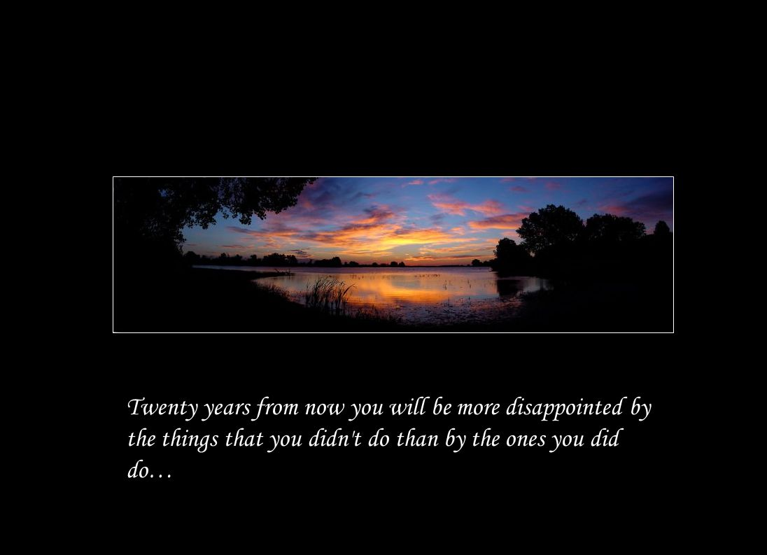 Twenty years from now you will be more disappointed by the things that you didn t do than by the ones you did do…