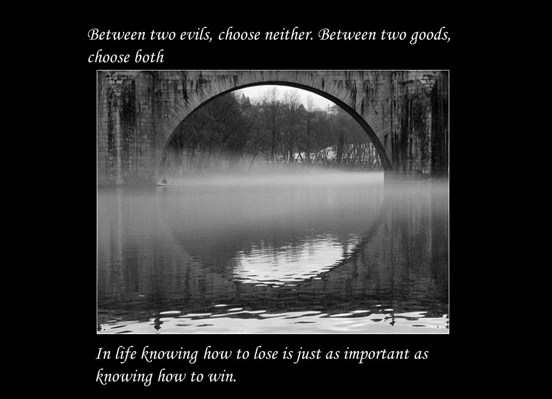 Between two evils, choose neither. Between two goods, choose both