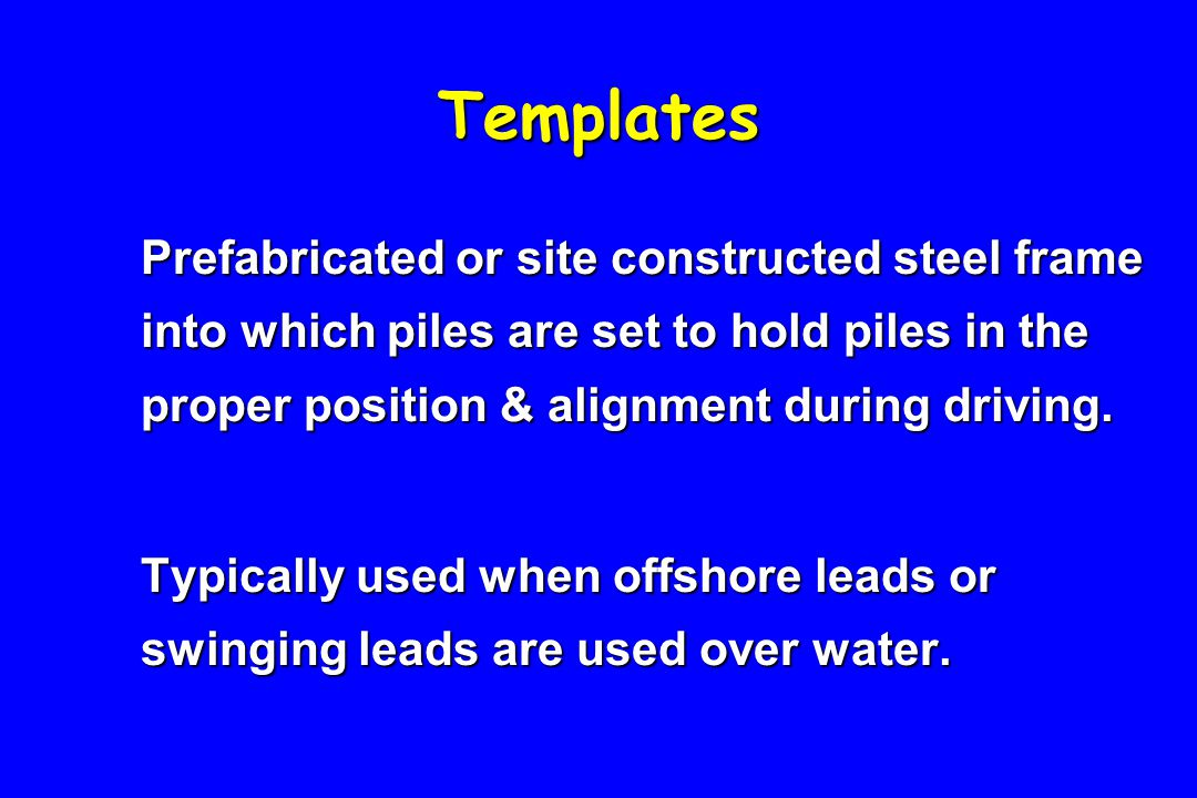 Templates Prefabricated or site constructed steel frame into which piles are set to hold piles in the proper position & alignment during driving.