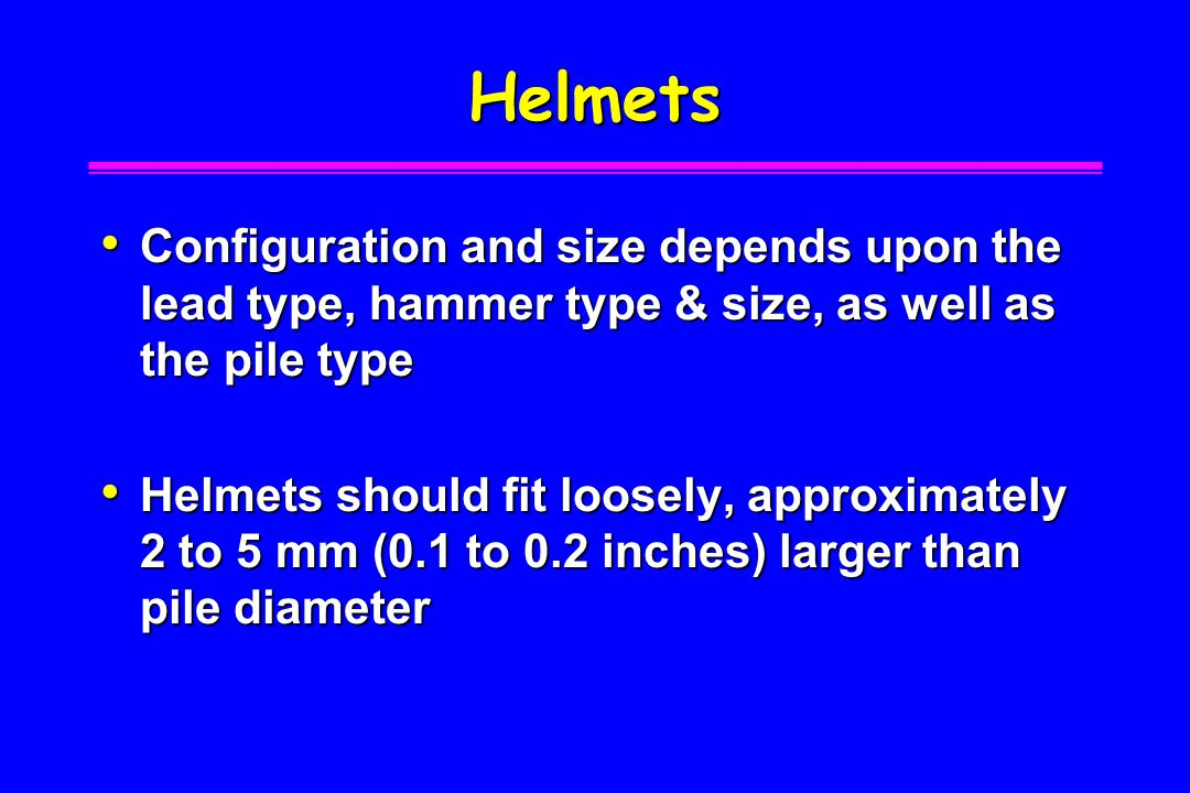 Helmets Configuration and size depends upon the lead type, hammer type & size, as well as the pile type.