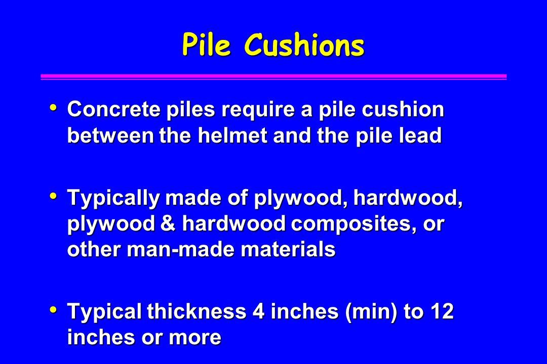 Pile Cushions Concrete piles require a pile cushion between the helmet and the pile lead.