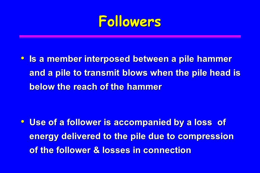 Followers Is a member interposed between a pile hammer and a pile to transmit blows when the pile head is below the reach of the hammer.
