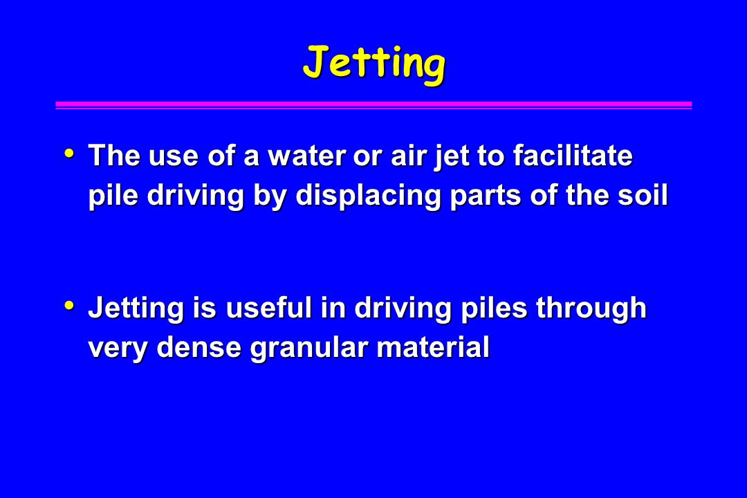 Jetting The use of a water or air jet to facilitate pile driving by displacing parts of the soil.