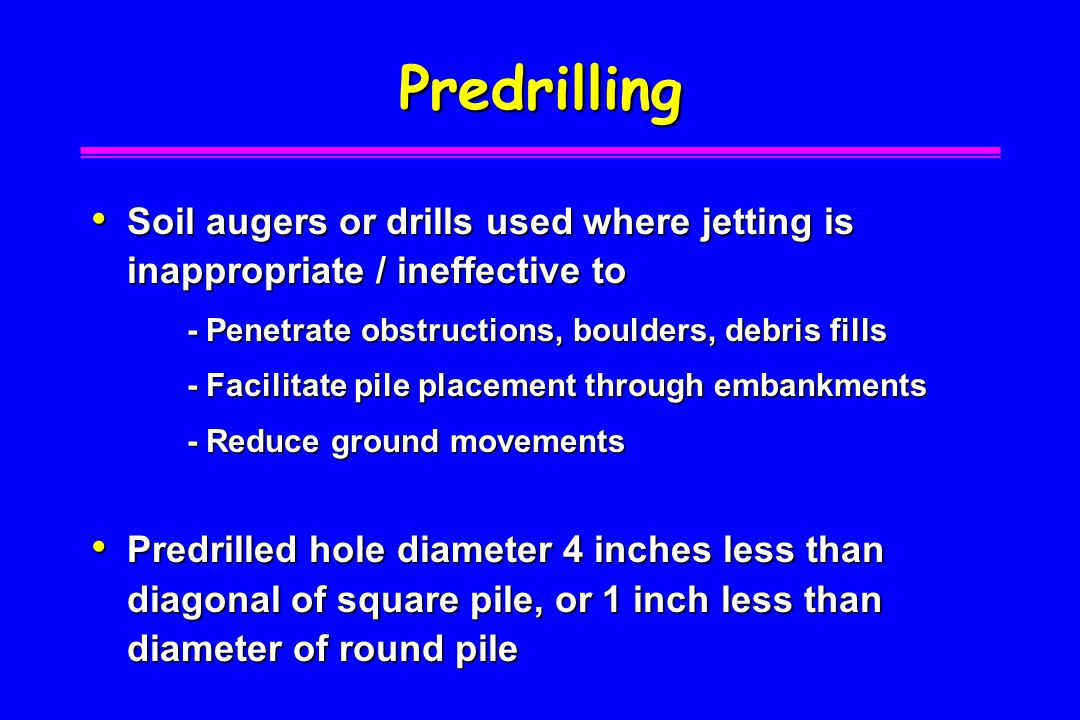 Predrilling Soil augers or drills used where jetting is inappropriate / ineffective to. - Penetrate obstructions, boulders, debris fills.