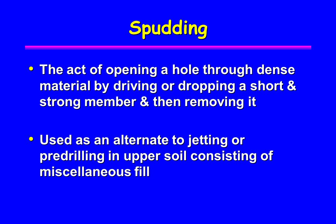 Spudding The act of opening a hole through dense material by driving or dropping a short & strong member & then removing it.