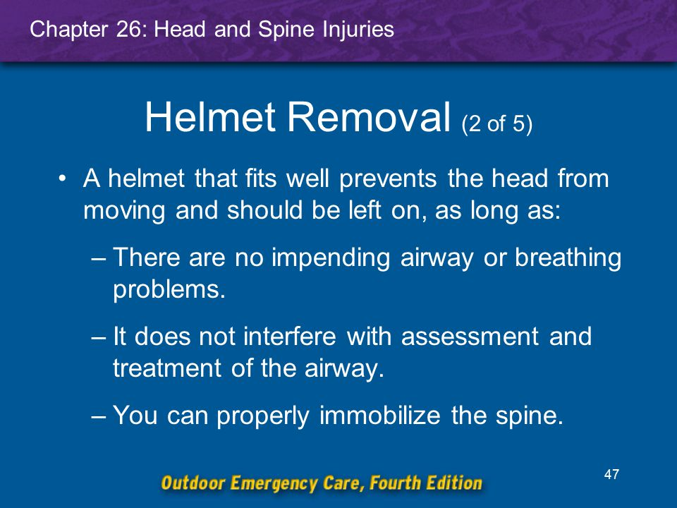 Helmet Removal (2 of 5) A helmet that fits well prevents the head from moving and should be left on, as long as:
