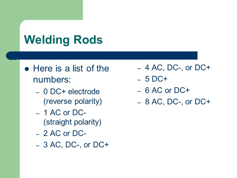 Welding Rods Here is a list of the numbers: 4 AC, DC-, or DC+ 5 DC+